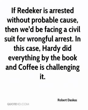 Robert Daskas  - If Redeker is arrested without probable cause, then we'd be facing a civil suit for wrongful arrest. In this case, Hardy did everything by the book and Coffee is challenging it.