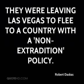 Robert Daskas  - They were leaving Las Vegas to flee to a country with a 'non-extradition' policy.