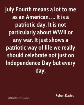 Robert Davies  - July Fourth means a lot to me as an American, ... It is a patriotic day. It is not particularly about WWII or any war. It just shows a patriotic way of life we really should celebrate not just on Independence Day but every day.