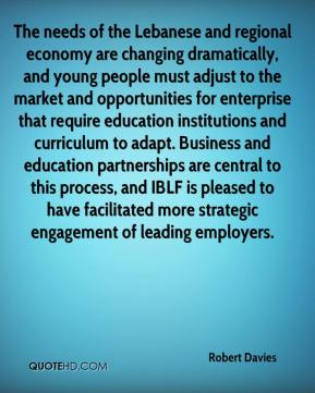 Robert Davies  - The needs of the Lebanese and regional economy are changing dramatically, and young people must adjust to the market and opportunities for enterprise that require education institutions and curriculum to adapt. Business and education partnerships are central to this process, and IBLF is pleased to have facilitated more strategic engagement of leading employers.