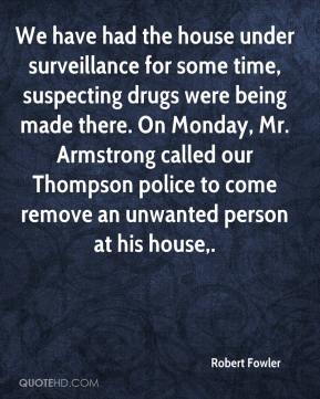 Robert Fowler  - We have had the house under surveillance for some time, suspecting drugs were being made there. On Monday, Mr. Armstrong called our Thompson police to come remove an unwanted person at his house.