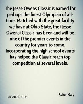 Robert Gary  - The Jesse Owens Classic is named for perhaps the finest Olympian of all-time. Matched with the great facility we have at Ohio State, the (Jesse Owens) Classic has been and will be one of the premier events in the country for years to come. Incorporating the high school events has helped the Classic reach top competition at several levels.