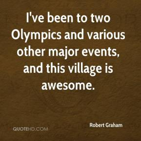 Robert Graham  - I've been to two Olympics and various other major events, and this village is awesome.