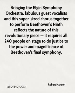 Robert Hanson  - Bringing the Elgin Symphony Orchestra, fabulous guest vocalists and this super-sized chorus together to perform Beethoven's Ninth reflects the nature of this revolutionary piece -- it requires all 240 people on stage to do justice to the power and magnificence of Beethoven's final symphony.