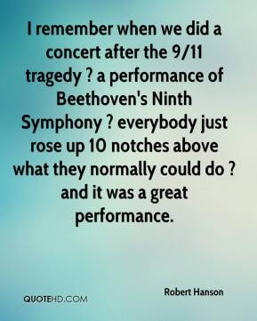 Robert Hanson  - I remember when we did a concert after the 9/11 tragedy ? a performance of Beethoven's Ninth Symphony ? everybody just rose up 10 notches above what they normally could do ? and it was a great performance.