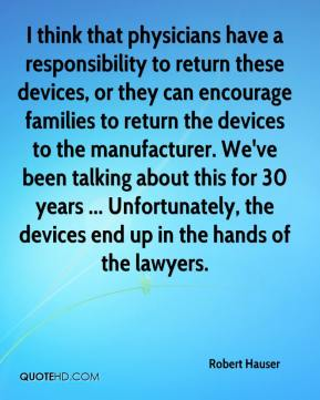 Robert Hauser  - I think that physicians have a responsibility to return these devices, or they can encourage families to return the devices to the manufacturer. We've been talking about this for 30 years ... Unfortunately, the devices end up in the hands of the lawyers.