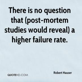 Robert Hauser  - There is no question that (post-mortem studies would reveal) a higher failure rate.