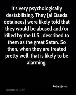Robert Jervis  - It's very psychologically destabilizing. They [al Qaeda detainees] were likely told that they would be abused and/or killed by the U.S., described to them as the great Satan. So then, when they are treated pretty well, that is likely to be alarming.