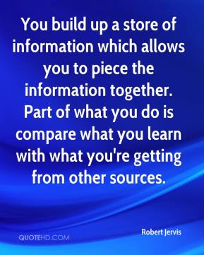 Robert Jervis  - You build up a store of information which allows you to piece the information together. Part of what you do is compare what you learn with what you're getting from other sources.