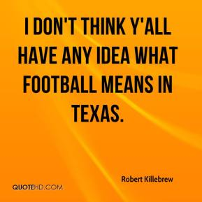 Robert Killebrew  - I don't think y'all have any idea what football means in Texas.
