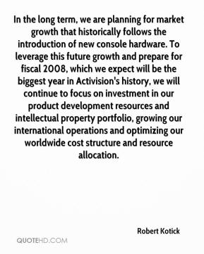 Robert Kotick  - In the long term, we are planning for market growth that historically follows the introduction of new console hardware. To leverage this future growth and prepare for fiscal 2008, which we expect will be the biggest year in Activision's history, we will continue to focus on investment in our product development resources and intellectual property portfolio, growing our international operations and optimizing our worldwide cost structure and resource allocation.