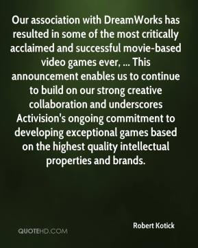 Robert Kotick  - Our association with DreamWorks has resulted in some of the most critically acclaimed and successful movie-based video games ever, ... This announcement enables us to continue to build on our strong creative collaboration and underscores Activision's ongoing commitment to developing exceptional games based on the highest quality intellectual properties and brands.
