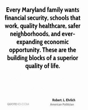 Robert. L. Ehrlich - Every Maryland family wants financial security, schools that work, quality healthcare, safer neighborhoods, and ever-expanding economic opportunity. These are the building blocks of a superior quality of life.