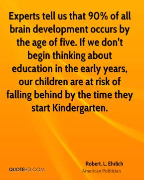Robert. L. Ehrlich - Experts tell us that 90% of all brain development occurs by the age of five. If we don't begin thinking about education in the early years, our children are at risk of falling behind by the time they start Kindergarten.