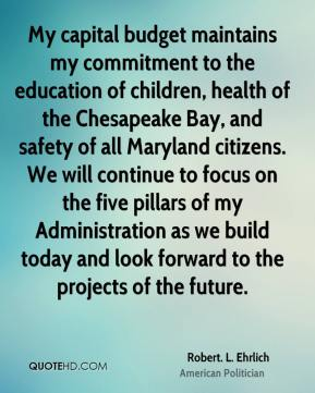 My capital budget maintains my commitment to the education of children, health of the Chesapeake Bay, and safety of all Maryland citizens. We will continue to focus on the five pillars of my Administration as we build today and look forward to the projects of the future.