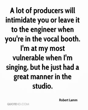 Robert Lamm  - A lot of producers will intimidate you or leave it to the engineer when you're in the vocal booth. I'm at my most vulnerable when I'm singing, but he just had a great manner in the studio.