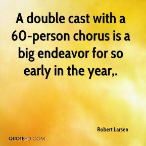 Robert Larsen  - A double cast with a 60-person chorus is a big endeavor for so early in the year.