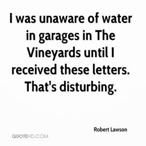 Robert Lawson  - I was unaware of water in garages in The Vineyards until I received these letters. That's disturbing.
