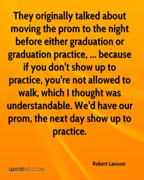 Robert Lawson  - They originally talked about moving the prom to the night before either graduation or graduation practice, ... because if you don't show up to practice, you're not allowed to walk, which I thought was understandable. We'd have our prom, the next day show up to practice.