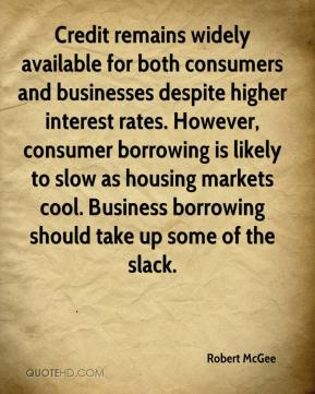 Robert McGee  - Credit remains widely available for both consumers and businesses despite higher interest rates. However, consumer borrowing is likely to slow as housing markets cool. Business borrowing should take up some of the slack.