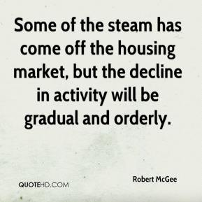 Robert McGee  - Some of the steam has come off the housing market, but the decline in activity will be gradual and orderly.