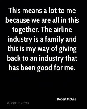 This means a lot to me because we are all in this together. The airline industry is a family and this is my way of giving back to an industry that has been good for me.