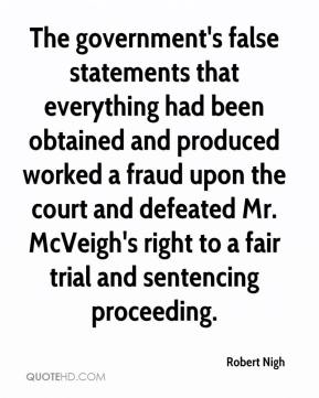 Robert Nigh  - The government's false statements that everything had been obtained and produced worked a fraud upon the court and defeated Mr. McVeigh's right to a fair trial and sentencing proceeding.
