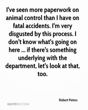 Robert Peters  - I've seen more paperwork on animal control than I have on fatal accidents. I'm very disgusted by this process. I don't know what's going on here ... if there's something underlying with the department, let's look at that, too.