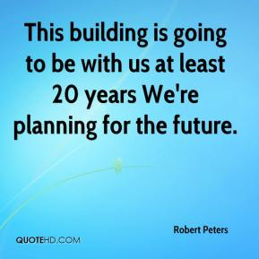 Robert Peters  - This building is going to be with us at least 20 years We're planning for the future.