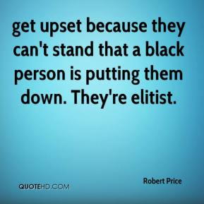 Robert Price  - get upset because they can't stand that a black person is putting them down. They're elitist.