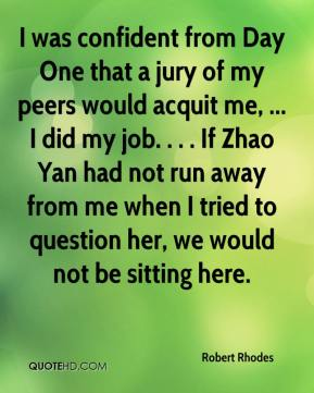 Robert Rhodes  - I was confident from Day One that a jury of my peers would acquit me, ... I did my job. . . . If Zhao Yan had not run away from me when I tried to question her, we would not be sitting here.