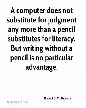 A computer does not substitute for judgment any more than a pencil substitutes for literacy. But writing without a pencil is no particular advantage.