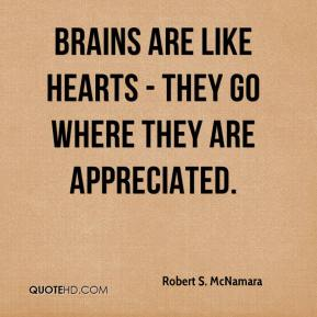 Brains are like hearts - they go where they are appreciated.