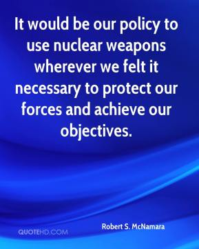 Robert S. McNamara  - It would be our policy to use nuclear weapons wherever we felt it necessary to protect our forces and achieve our objectives.
