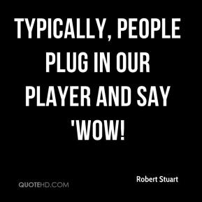 Robert Stuart  - Typically, people plug in our player and say 'Wow!