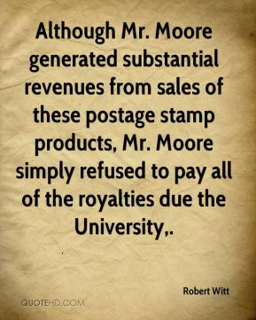 Robert Witt  - Although Mr. Moore generated substantial revenues from sales of these postage stamp products, Mr. Moore simply refused to pay all of the royalties due the University.