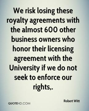 Robert Witt  - We risk losing these royalty agreements with the almost 600 other business owners who honor their licensing agreement with the University if we do not seek to enforce our rights.