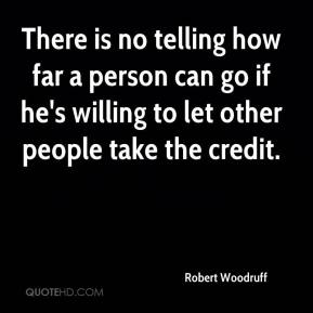 Robert Woodruff  - There is no telling how far a person can go if he's willing to let other people take the credit.