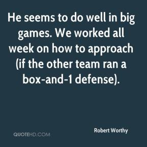 Robert Worthy  - He seems to do well in big games. We worked all week on how to approach (if the other team ran a box-and-1 defense).