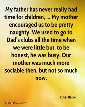 Robin Birley  - My father has never really had time for children, ... My mother encouraged us to be pretty naughty. We used to go to Dad's clubs all the time when we were little but, to be honest, he was busy. Our mother was much more sociable then, but not so much now.