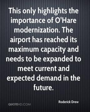 Roderick Drew  - This only highlights the importance of O'Hare modernization. The airport has reached its maximum capacity and needs to be expanded to meet current and expected demand in the future.