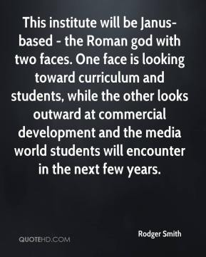 Rodger Smith  - This institute will be Janus-based - the Roman god with two faces. One face is looking toward curriculum and students, while the other looks outward at commercial development and the media world students will encounter in the next few years.