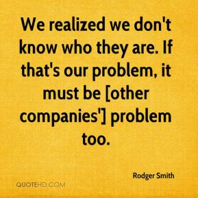 Rodger Smith  - We realized we don't know who they are. If that's our problem, it must be [other companies'] problem too.