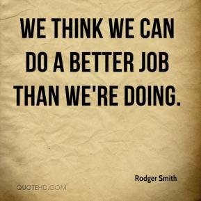 Rodger Smith  - We think we can do a better job than we're doing.