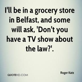 Roger Katz  - I'll be in a grocery store in Belfast, and some will ask, 'Don't you have a TV show about the law?'.