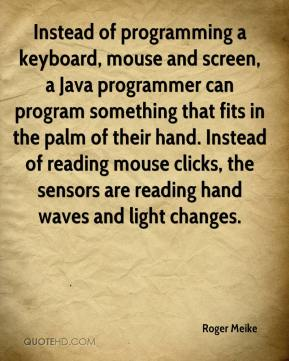 Roger Meike  - Instead of programming a keyboard, mouse and screen, a Java programmer can program something that fits in the palm of their hand. Instead of reading mouse clicks, the sensors are reading hand waves and light changes.
