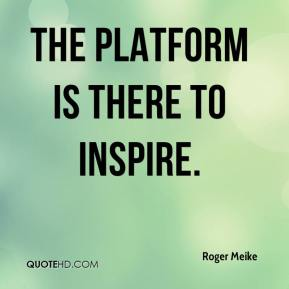 Roger Meike  - The platform is there to inspire.