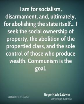 Roger Nash Baldwin - I am for socialism, disarmament, and, ultimately, for abolishing the state itself... I seek the social ownership of property, the abolition of the propertied class, and the sole control of those who produce wealth. Communism is the goal.
