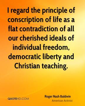 Roger Nash Baldwin - I regard the principle of conscription of life as a flat contradiction of all our cherished ideals of individual freedom, democratic liberty and Christian teaching.