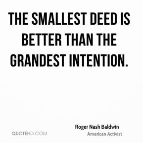Roger Nash Baldwin - The smallest deed is better than the grandest intention.